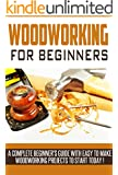 WOODWORKING: Woodworking Beginner's Guide,  A Complete Beginner's Guide With Easy To Make Woodworking Projects To Start Today ! -woodworking plans, wood craft books, woodworking pallet projects -