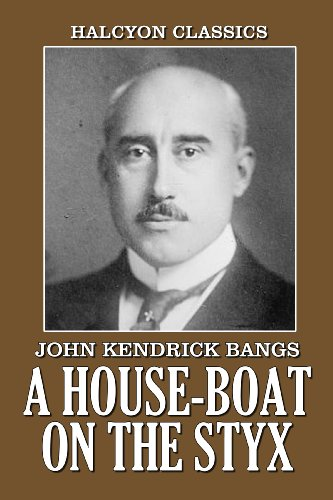 John Kendrick Bangs - A House-Boat on the Styx and Other Works by John Kendrick Bangs (Unexpurgated Edition) (Halcyon Classics)
