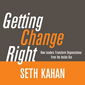 Getting Change Right: How Leaders Transform Organizations from the Inside Out | [Seth Kahan]