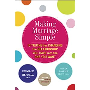 Making Marriage Simple: Ten Truths for Changing the Relationship You Have into the One You Want | [Harville Hendrix, Helen LaKelly Hunt]
