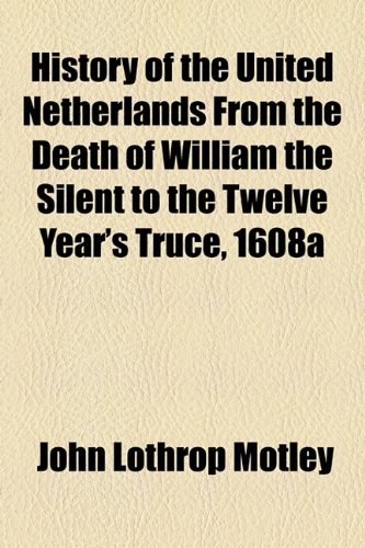 History of the United Netherlands From the Death of William the Silent to the Twelve Year's Truce, 1608a