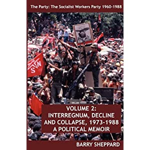 The Party: The Socialist Workers Party 1960-1988. VOLUME 2:  INTERREGNUM, DECLINE AND COLLAPSE, 1973-1988