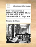 George Colman Polly Honeycombe, a dramatic novel of one act. As it is now acted at the Theatre-Royal in Drury-Lane.