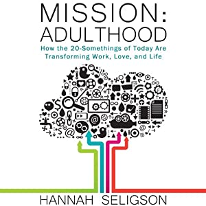 Mission Adulthood: How the 20-Somethings of Today Are Rewriting the Playbook on Work, Love, and Life | [Hannah Seligson]