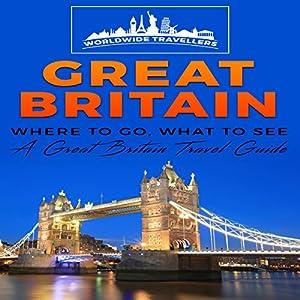 Great Britain: Where to Go, What to See: A Great Britain Travel Guide Hörbuch von  Worldwide Travellers Gesprochen von: Paul Gewuerz