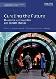 img - for Curating the Future: Museums, Communities and Climate Change (Routledge Environmental Humanities) book / textbook / text book