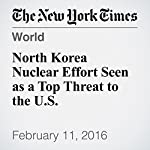 North Korea Nuclear Effort Seen as a Top Threat to the U.S. | Mark Landler