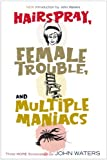 Hairspray, Female Trouble, and Multiple Maniacs: Three More Screenplays (1560257024) by Waters, John