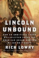 Lincoln Unbound: How an Ambitious Young Railsplitter Saved the American Dream--and How We Can Do It Again
