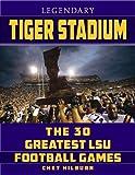 Legendary Tiger Stadium: The Thirty Greatest LSU Football Games