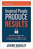 Inspired People Produce Results: How Great Leaders Use Passion, Purpose and Principles to Unlock Incredible Growth