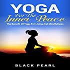 Yoga for the Inner Peace: The Benefit of Yoga for Living and Mindfulness Hörbuch von  Black Pearl Gesprochen von: Evie Irwin