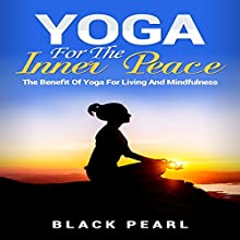 Yoga for the Inner Peace: The Benefit of Yoga for Living and Mindfulness Audiobook by  Black Pearl Narrated by Evie Irwin