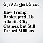 How Trump Bankrupted His Atlantic City Casinos, but Still Earned Millions | Russ Buettner,Charles V. Bagli