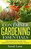 Sandi Lane Container Gardening Essentials: The Essential Guide for Growing Plants in Small Places
