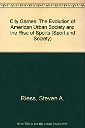 City Games: The Evolution of American Urban Society and the Rise of Sports (Sport and Society)