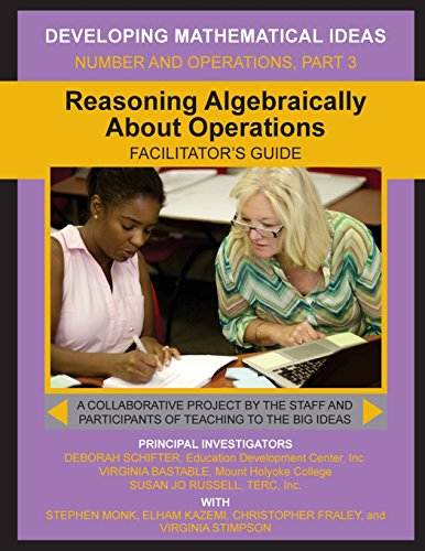 Reasoning Algebraically  About Operations Facilitator's Guide (Developing Mathematical Ideas)
