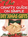 The Crafty Guide on Simple DIY Xmas Gifts: Express Your Love this Christmas by Sharing These Simple and Enjoyable Gifts with Your Near and Dear Ones