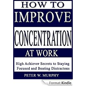 How to Improve Concentration at Work - High Achiever Secrets to Staying Focused and Beating Distractions (English Edition)