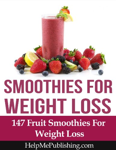 Smoothies For Weight Loss - 147 Fruit Smoothies For Weight Loss by Paul Bowman, HelpMePublishing.com