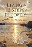 """Living the 12 Steps of Recovery - One Day at a Time - As It Was in the Beginning"""