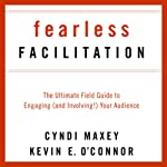 Fearless Facilitation: The Ultimate Field Guide to Engaging (and Involving!) Your Audience | Cyndi Maxey,Kevin O' Connor