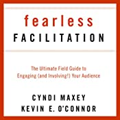 Fearless Facilitation: The Ultimate Field Guide to Engaging (and Involving!) Your Audience | [Cyndi Maxey, Kevin O' Connor]