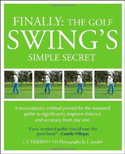 Finally: The Golf Swing's Simple Secret: A Revolutionary Method Proved for the Weekend Golfer to Significantly Improve Distance and Accuracy from Day One