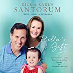Bella's Gift: How One Little Girl Transformed Our Family and Inspired a Nation | Rick Santorum,Karen Santorum,Elizabeth Santorum