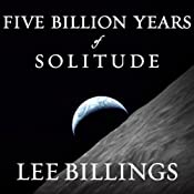 Five Billion Years of Solitude: The Search for Life Among the Stars | [Lee Billings]