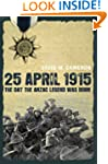 25 April 1915: The Day the Anzac Lege...