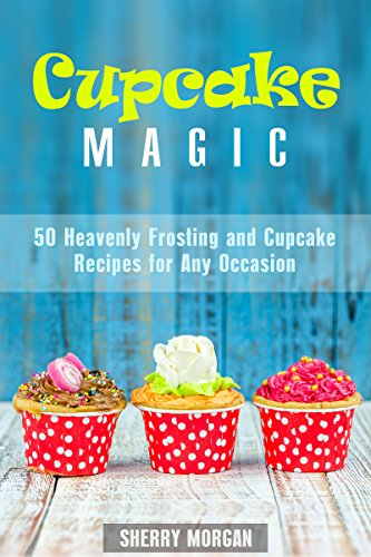 Cupcake Magic: 50 Heavenly Frosting and Cupcake Recipes for Any Occasion (Healthy & Easy Desserts) by Sherry Morgan