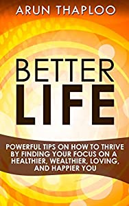 Better Life: Powerful Tips on How to Thrive by Finding Your Focus on a Healthier, Wealthier, Loving, and Happier You from Arun Thaploo
