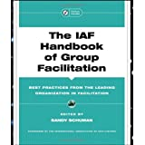 The IAF Handbook of Group Facilitation: Methods, Competencies, Issues, Foundations, and Resources (J-B International Association of Facilitators)by Sandy Schuman