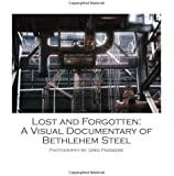 Lost and Forgotten: A Visual Documentary of Bethlehem Steel