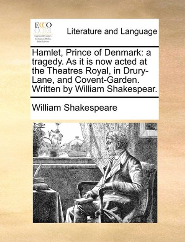 Hamlet, Prince of Denmark: a tragedy. As it is now acted at the Theatres Royal, in Drury-Lane, and Covent-Garden. Writte