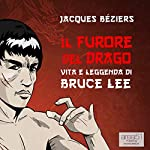 Il Furore del Drago. Vita e leggenda di Bruce Lee [The Fury of the Dragon. Life and Legend of Bruce Lee] | Jacques Beziérs