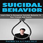 Suicidal Behavior: Learn How to Recognize Suicidal Behavior in Your Friends and Family | Patricia Carlisle