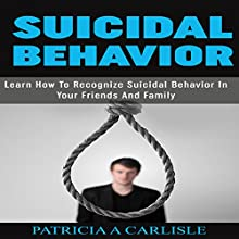 Suicidal Behavior: Learn How to Recognize Suicidal Behavior in Your Friends and Family (       UNABRIDGED) by Patricia Carlisle Narrated by Cathy Beard