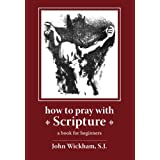 How To Pray With Scripture: A Book for Beginnersby John Wickham