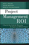 Jack J. Phillips Project Management ROI: A Step-by-Step Guide for Measuring the Impact and ROI for Projects