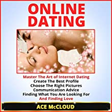 Online Dating: Master the Art of Internet Dating: Create the Best Profile, Choose the Right Pictures, Communication Advice, Finding What You Are Looking for, and Finding Love (       UNABRIDGED) by Ace McCloud Narrated by Joshua Mackey