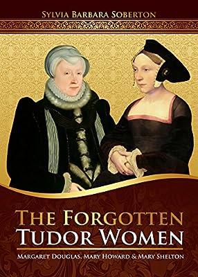 The Forgotten Tudor Women: Margaret Douglas, Mary Howard & Mary Shelton