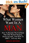 What Women Want In A Man: How To Beco...