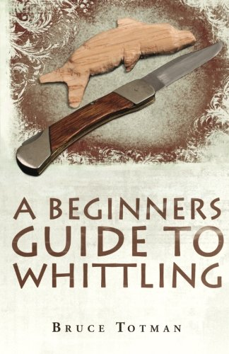 A BEGINNERS GUIDE TO WHITTLING, by Bruce Totman