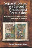 Separation And The Sword In Anabaptist Persuasion: Radical Confessional Rhetoric From Schleitheim To Dordrecht (The C. Henry Smith Series)