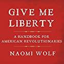 Give Me Liberty: A Handbook for American Revolutionaries Audiobook by Naomi Wolf Narrated by Karen White