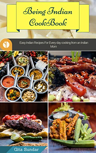 Being Indian Cookbook: Easy Indian Recipes For Everyday Cooking From An Indian Mom (Indian Recipes,Indian Snacks & Breakfast Recipes,Tasty Indian Sidedish/chudney Recipes) by Gita Sundar