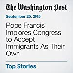 Pope Francis Implores Congress to Accept Immigrants As Their Own | Marc Fisher,Michelle Boorstein,Steve Hendrix