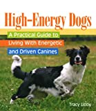 High-Energy Dogs: A Practical Guide to Living With Energetic and Driven Canines